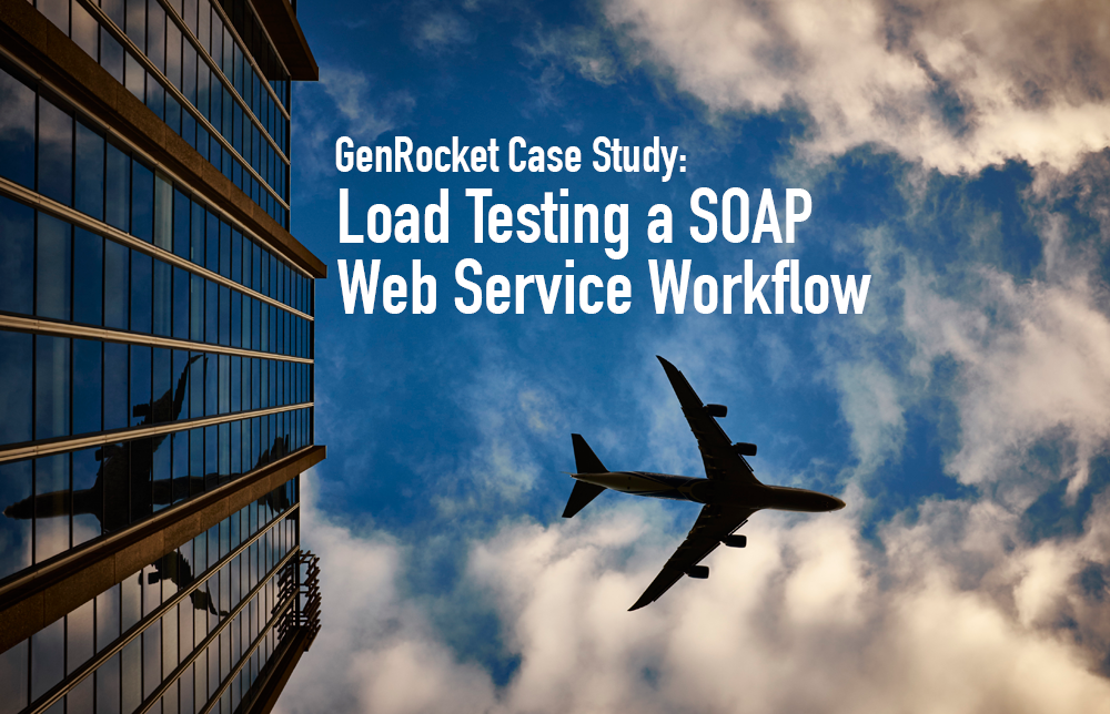 GenRocket Case Study: Load Testing a SOAP Web Service Workflow